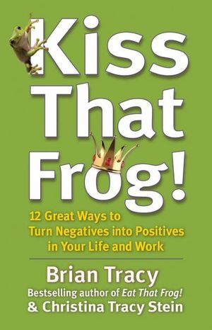 KISS THAT FROG: Dissolve your anger, learn to forgive and let go, to focus on a future filled with what you want most.