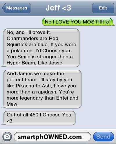 Relationships - Jeff <3No I LOVE YOU MOST!!!! }:(No, and I'll prove it. Charmanders are Red, Squirtles are blue, If you were a pokemon, I'd Choose you. You Smile is stronger than a Hyper Beam, Like JesseAnd James we make the perfect team. I'll stay by you like Pikachu to Ash, I love you more than a rapidash. You're more legendary than Entei and MewOut of all 450 I Choose You. <3