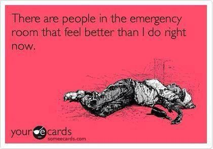 Yes, there are people in the emergency room that feel better than I do right now.