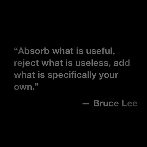 Absorb what is useful, reject what is useless, add what is specifically your own.
