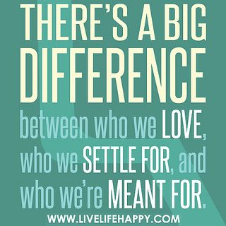 There's a big difference between who we love, who we settle for, and who we're meant for. by deeplifequotes, via Flickr