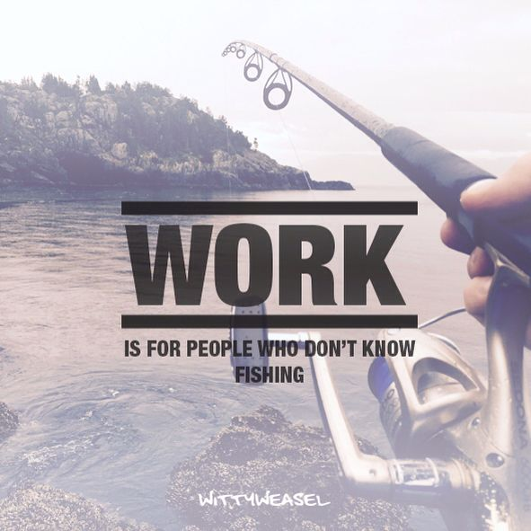 WORK is for people who don't know fishing :)