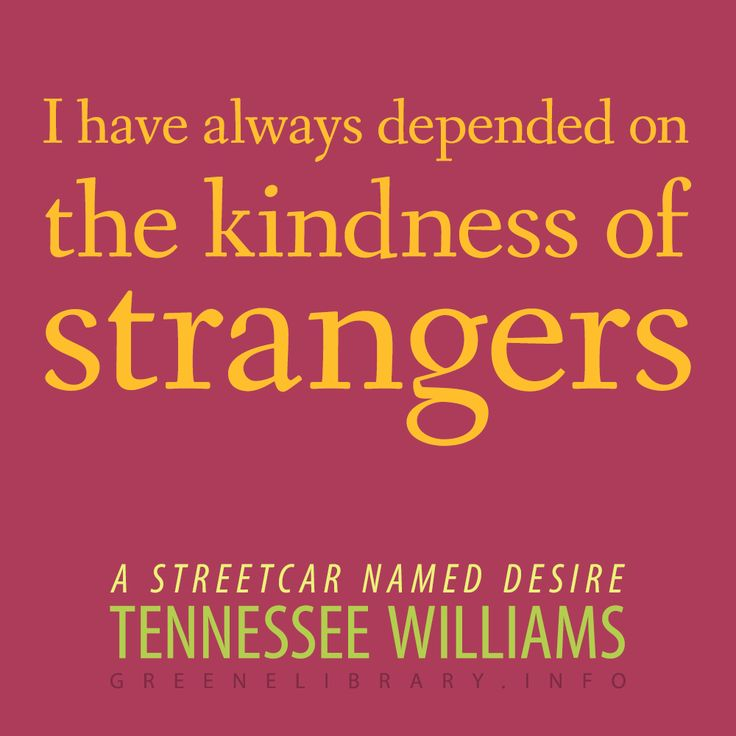 """I have always depended on the kindness of strangers."" —A Streetcar Named Desire, by Tennessee Williams"