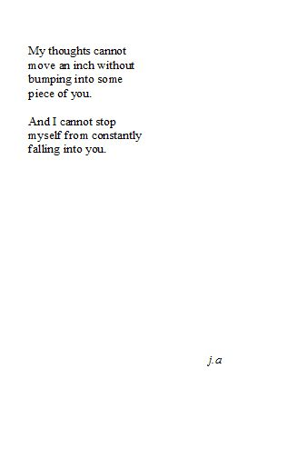 My thoughts cannot move an inch without bumping into some piece of you. And I cannot stop myself from constantly falling into you. -ja