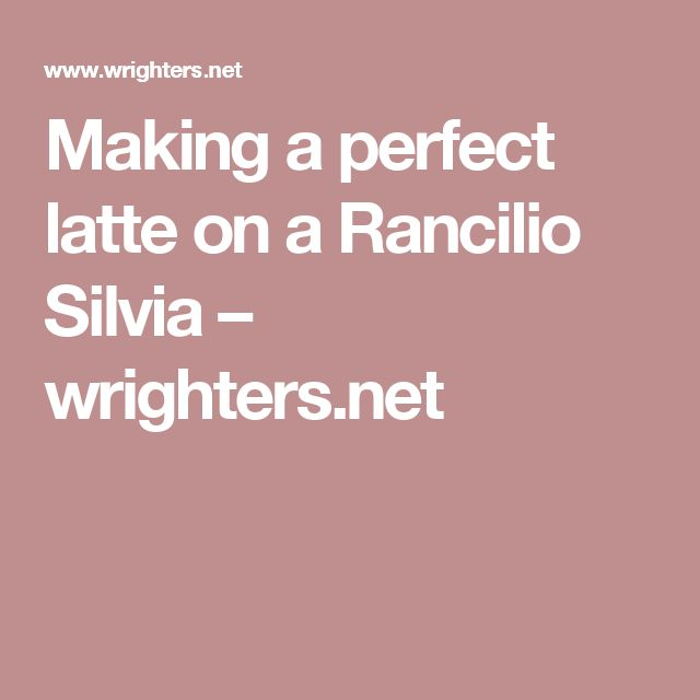 Making a perfect latte on a Rancilio Silvia – wrighters.net