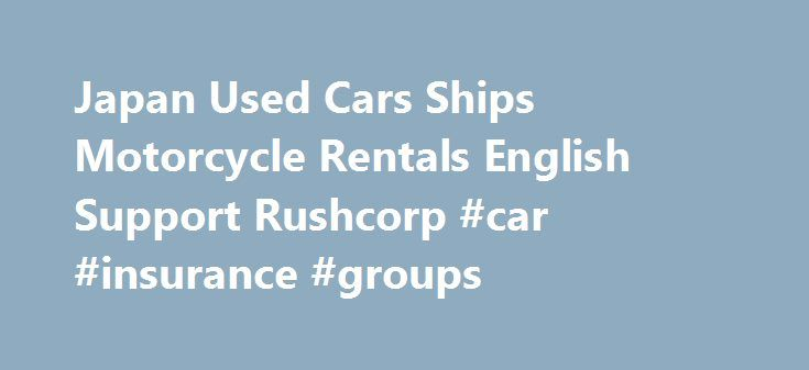 Japan Used Cars Ships Motorcycle Rentals English Support Rushcorp #car #insurance #groups http://car.remmont.com/japan-used-cars-ships-motorcycle-rentals-english-support-rushcorp-car-insurance-groups/  #2nd hand cars for sale # Rushcorp Sells and Exports Ships and Cars from Japan direct to you world-wide. Buy Japan Used Cars, Japan Secondhand Ships, and Rent Motorcycles in Japan for touring in ENGLISH! For over 20 years, we have been exporting secondhand Japanese cars. from rugged 4×4's…