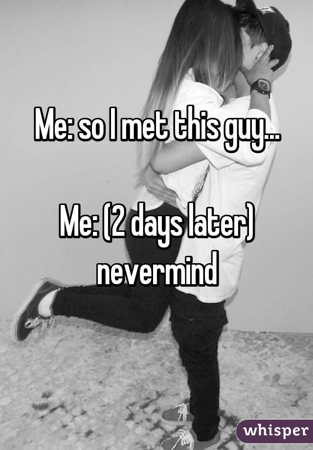 Me: so I met this guy...  Me: (2 days later) nevermind