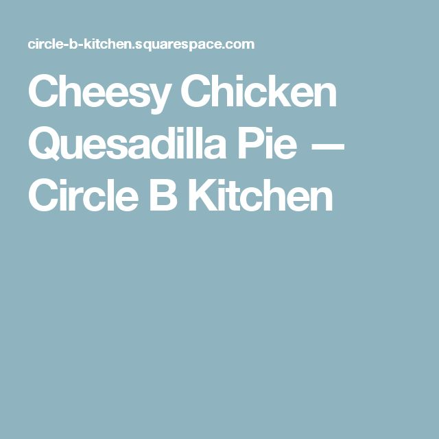 Cheesy Chicken Quesadilla Pie — Circle B Kitchen