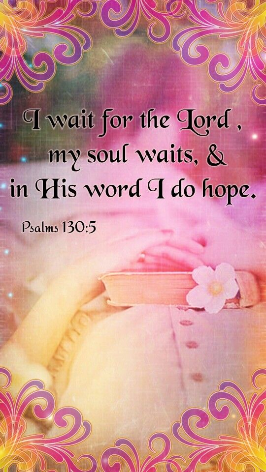 """I wait for the LORD, my soul doth wait, and in his word do I hope."" Psalms 130 :5 KJV"