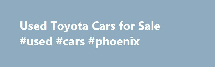 Used Toyota Cars for Sale #used #cars #phoenix http://philippines.remmont.com/used-toyota-cars-for-sale-used-cars-phoenix/  #car for sale uk # Used Toyota cars for sale Motors.co.uk currently have 10,333 used Toyota cars for sale See yourself saving on your next car? Then opt for a Toyota at Motors.co.uk. The Toyota is easy to maintain, and doesn't command expensive services by specialists. It is substantial and affordable, making it ideal for a family who want to spend their money on other…