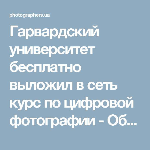 Гарвардский университет бесплатно выложил в сеть курс по цифровой фотографии - Общие вопросы - Лента / photographers.ua