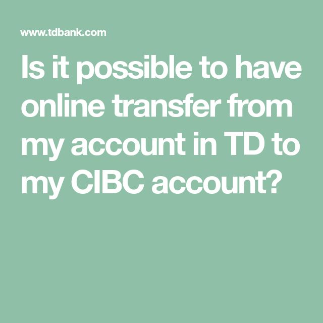 Is it possible to have online transfer from my account in TD to my CIBC account?