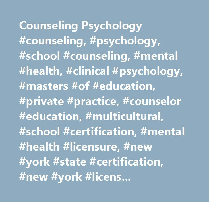 Counseling Psychology #counseling, #psychology, #school #counseling, #mental #health, #clinical #psychology, #masters #of #education, #private #practice, #counselor #education, #multicultural, #school #certification, #mental #health #licensure, #new #york #state #certification, #new #york #licensure, #mental #health #specialist…