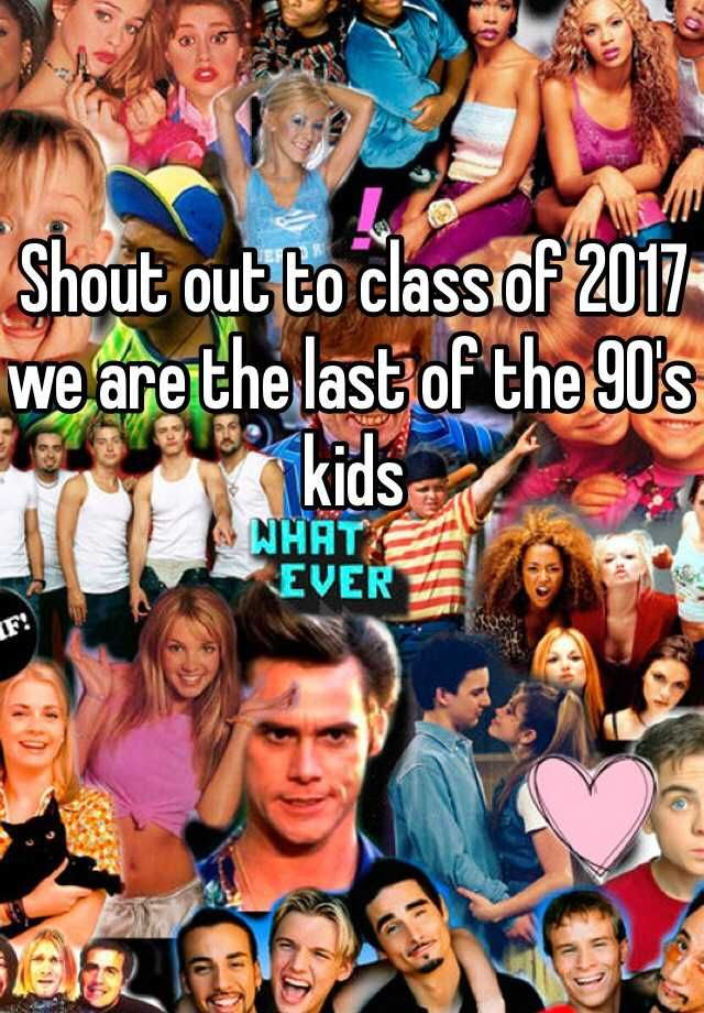 """Shout out to class of 2017 we are the last of the 90's kids """
