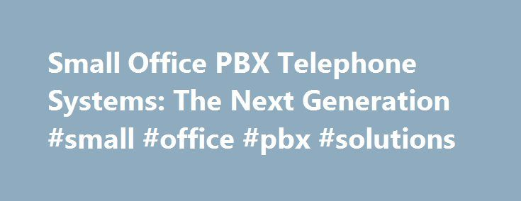 Small Office PBX Telephone Systems: The Next Generation #small #office #pbx #solutions http://germany.nef2.com/small-office-pbx-telephone-systems-the-next-generation-small-office-pbx-solutions/  # Small Office PBX Telephone Systems: The Next Generation Small office PBX telephone systems aren't what they used to be. In fact, they're much more. Next-generation small office PBX telephone systems offer the features of a conventional PBX (Private Branch Exchange). A conventional PBX shares and…