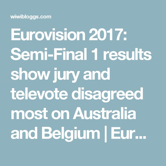 Eurovision 2017: Semi-Final 1 results show jury and televote disagreed most on Australia and Belgium | Eurovision 2018 Reactions, Polls, Odds | wiwibloggs