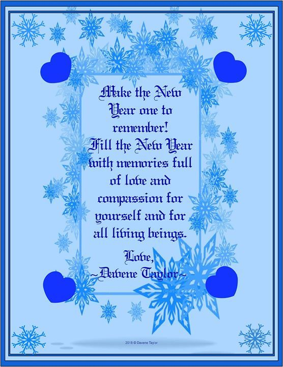 """""""Make the New Year one to remember! Fill the New Year with memories full of love and compassion for yourself and for all living beings."""" Love Davene Taylor"""
