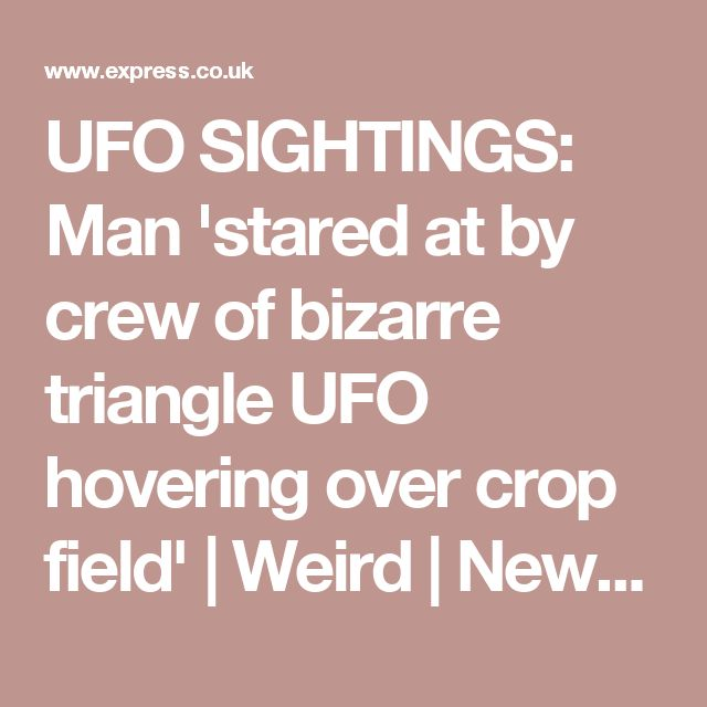 UFO SIGHTINGS: Man 'stared at by crew of bizarre triangle UFO hovering over crop field' | Weird | News | Express.co.uk