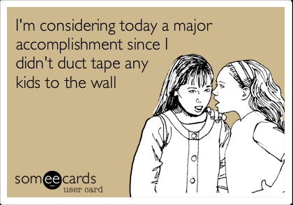 Funny Family Ecard: I'm considering today a major accomplishment since I didn't duct tape any kids to the wall.