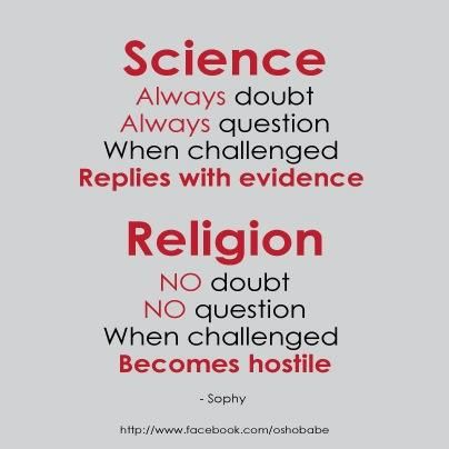 Actually this is wrong - Science. Always doubt, Always question, When challenged, Become hostile and start calling them names. Richard Dawkins does this a lot.