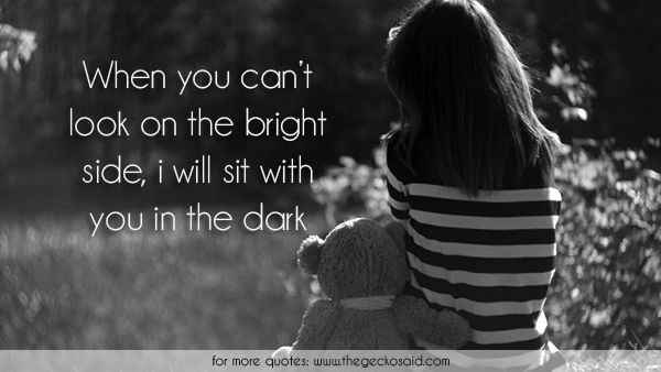 When you can't look on the bright side, i will sit with you in the dark.  #bright #dark #look #love #quotes #side #sit #you