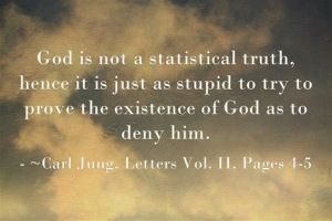 God is not a statistical truth, hence it is just as stupid to try to prove the existence of God as to deny him. ~Carl Jung, Letters Vol. II, Pages 4-5.