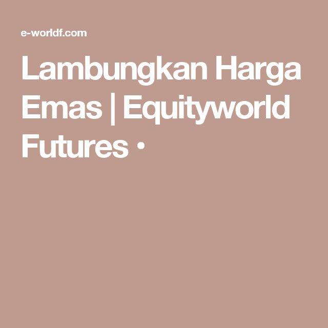 Lambungkan Harga Emas   Equityworld Futures •
