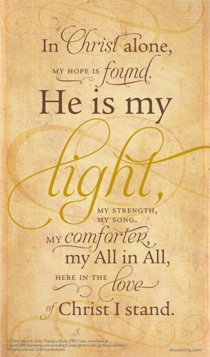 """In Jesus Christ alone, my hope is found. He is my Light, my strength, my song, my comforter, my All in All, and here in the Love of Christ I stand."""