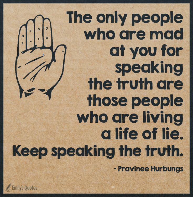The only people who are mad at you for speaking the truth are those people who are living