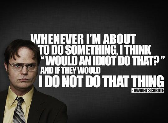 Best advice ever ...Wise Words From Dwight Schrute