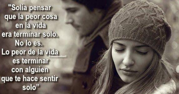 """""""Solía pensar que la peor cosa en la vida era terminar solo.  No lo es. Lo peor de la vida es terminar con alguien que te hace sentir solo"""""""