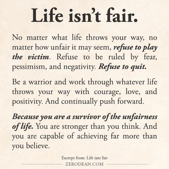 Because you are a survivor of the unfairness of life. You are stronger than you think. And you are capable of achieving far more than you believe. Excerpt from: Life isn't fair