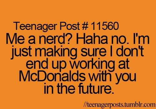 hahahahaha my parents quote when i tell them somebody called me a nerd since i was reading a science book.Which was (by the way)really interesting.