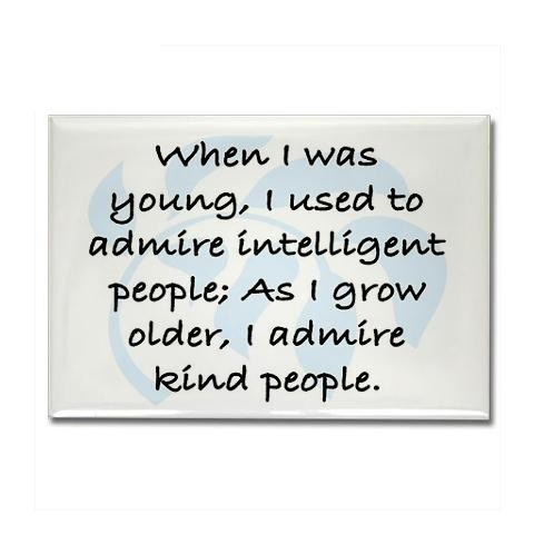 """When I was young, I used to admire intelligent people; As I grow older, I admire kind people."". Visit http://www.pinterest.com/debeloh for more!"