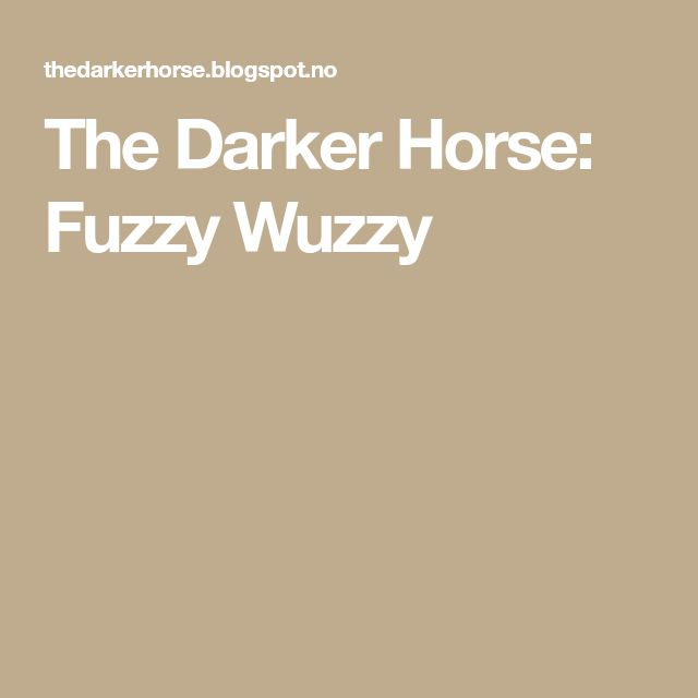 The Darker Horse: Fuzzy Wuzzy