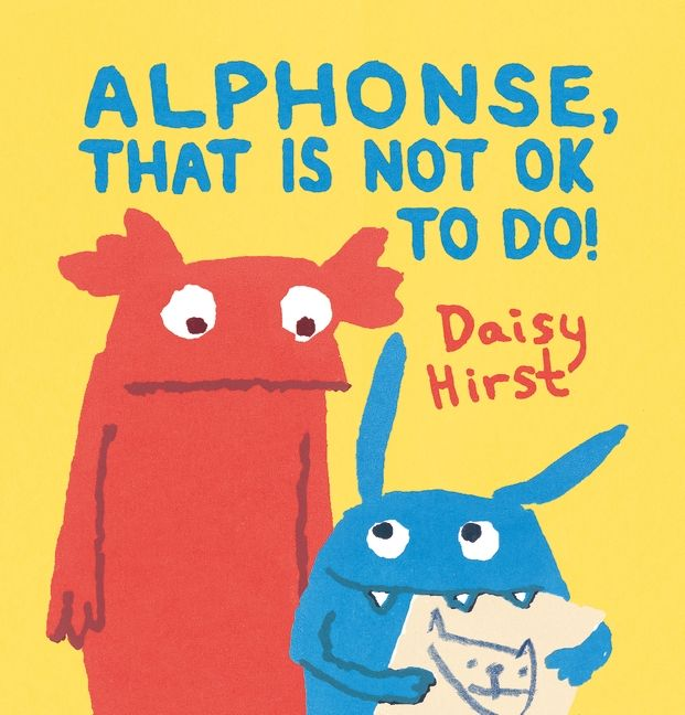 Alphonse, That Is Not OK to Do! is Daisy Hirst's second picture book. Natalie really does love her little brother, but when, after a challenging day, she finds him under the bed eating her favorite book, she is mad. She draws an angry picture of him being chased by beasts, a storm of peas and a tornado, only to worry about him while taking her bath.