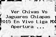 http://tecnoautos.com/wp-content/uploads/imagenes/tendencias/thumbs/ver-chivas-vs-jaguares-chiapas-2015-en-vivo-liga-mx-apertura.jpg Chivas Vs Chiapas 2015. Ver Chivas vs Jaguares Chiapas 2015 En Vivo Liga MX Apertura ..., Enlaces, Imágenes, Videos y Tweets - http://tecnoautos.com/actualidad/chivas-vs-chiapas-2015-ver-chivas-vs-jaguares-chiapas-2015-en-vivo-liga-mx-apertura/
