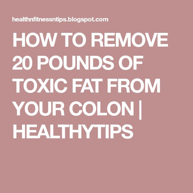 HOW TO REMOVE 20 POUNDS OF TOXIC FAT FROM YOUR COLON   HEALTHYTIPS