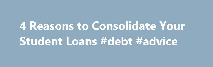 4 Reasons to Consolidate Your Student Loans #debt #advice http://debt.nef2.com/4-reasons-to-consolidate-your-student-loans-debt-advice/  #consolidate loans # 4 Reasons to Consolidate Your Student Loans Consolidation is like refinancing—you get a new loan, the new loan pays off your old loans, and you pay the new consolidation loan instead. Why bother? Below are some important FAQs on this subject: Which loans can I consolidate? You can consolidate pretty much all kinds of federal student…