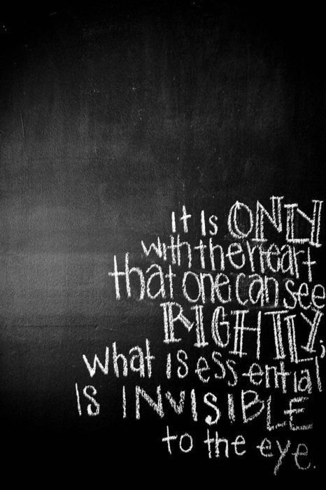 It is only with the heart that one can see rightly. What is essential is invisible to the eye.