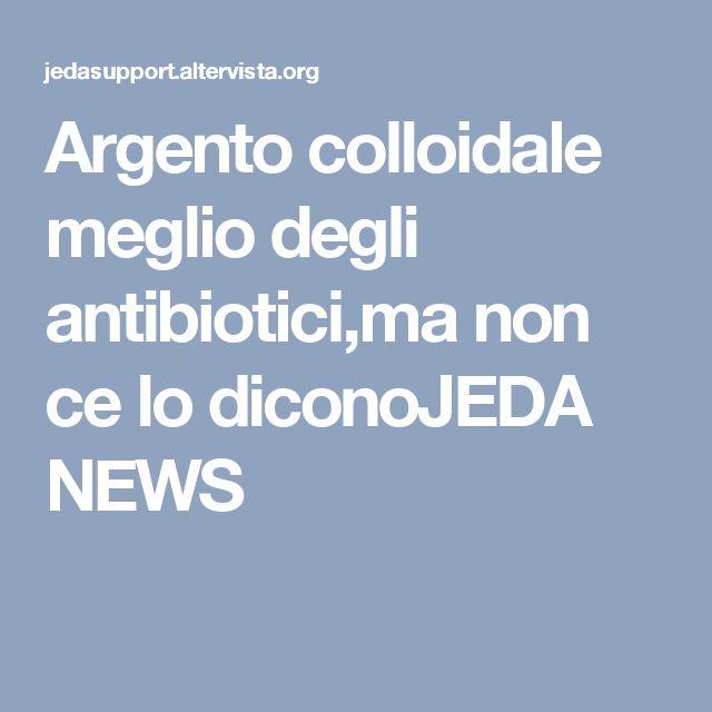 Argento colloidale meglio degli antibiotici,ma non ce lo diconoJEDA NEWS