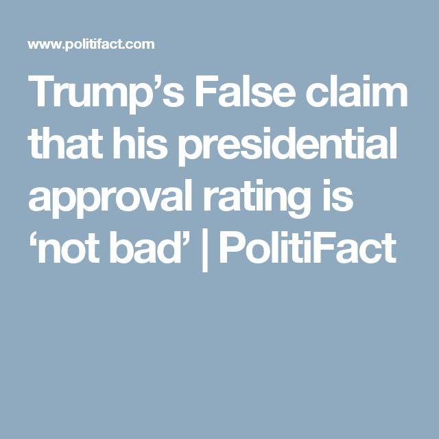 Trump's False claim that his presidential approval rating is 'not bad'   PolitiFact