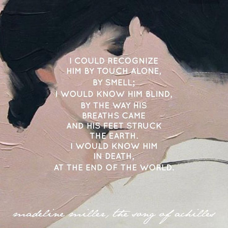 """""""I could recognize him by touch alone, by smell; I would know him blind, by the way his breaths came and his feet struck the earth. I would know him in death, at the end of the world."""" - Madeline Miller, The Song of Achilles"""
