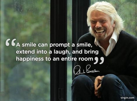 A smile can prompt a smile, extend into a laugh, and bring happiness to an entire room. ~ ~ Richard Branson