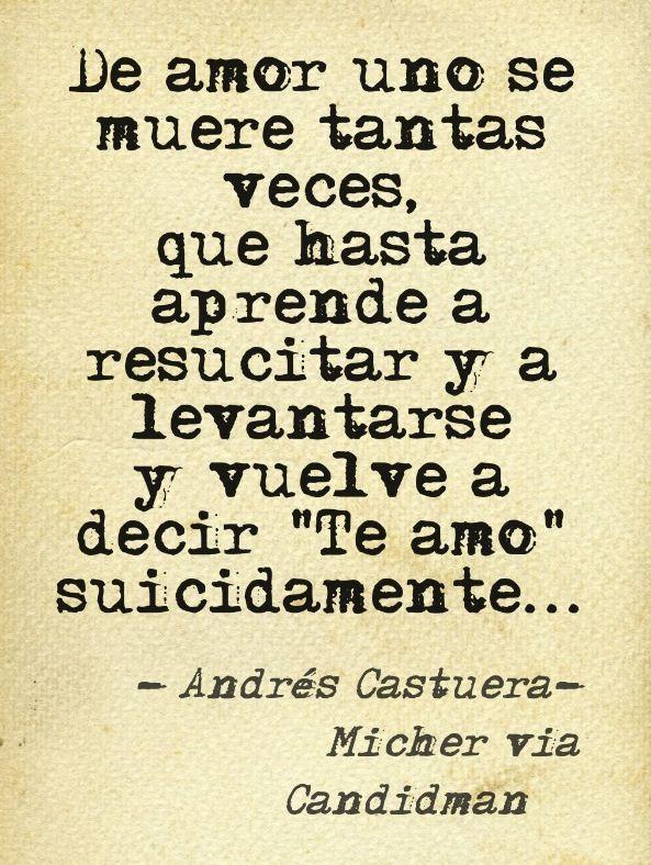 """De amor uno se muere tantas veces que hasta aprende a resucitar y a levantarse y vuelve a decir """"te amo"""" suicidamente..."""