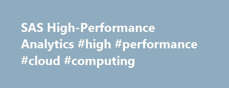 SAS High-Performance Analytics #high #performance #cloud #computing http://nebraska.remmont.com/sas-high-performance-analytics-high-performance-cloud-computing/  # High-Performance Analytics Transform big data assets into real business value. Optimally use and manage IT infrastructure resources. Provide superior scalability and reliability. SAS empowers your organization to transform structured and unstructured data into high-value assets using big data analytics. Flexible architecture…