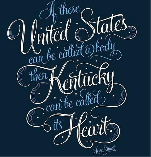 """If these United States can be called a body then Kentucky can be called its heart."" -Jesse Stuart"