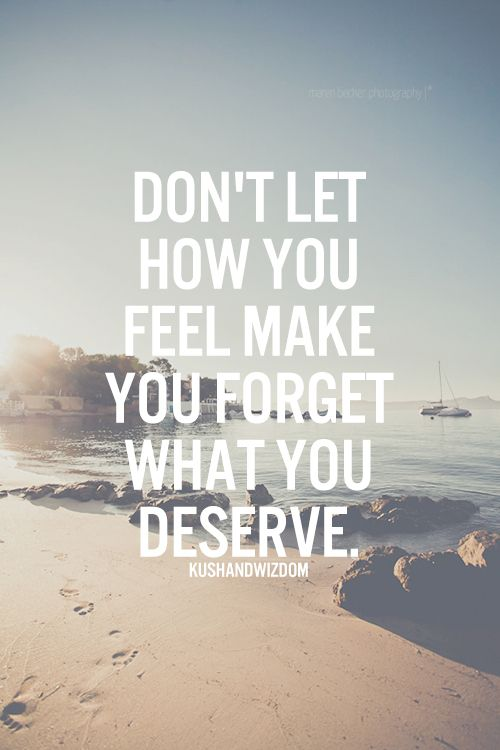 And don't sacrifice what you deserve in the future for what you feel in the…