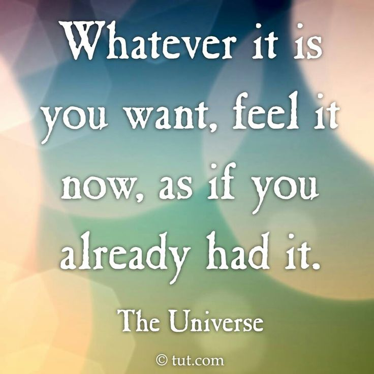 Whatever it is you want, feel it now, as if you already had it. ~ The Universe