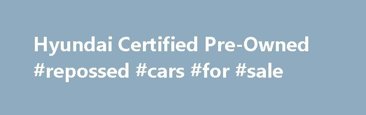 Hyundai Certified Pre-Owned #repossed #cars #for #sale http://car.remmont.com/hyundai-certified-pre-owned-repossed-cars-for-sale/  #certified used cars # WHY CHOOSE A HYUNDAI CERTIFIED PRE-OWNED (CPO) VEHICLE? Whether buying your first car, replacing an existing SUV or adding to your fleet, selecting a Hyundai CPO vehicle is a confidence-inspiring choice. Why? Because Hyundai CPO vehicles come with a manufacturer's warranty, are high quality, and in like-new condition. They're also inspected…